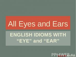 "All Eyes and Ears ENGLISH IDIOMS WITH ""EYE"" and ""EAR"""