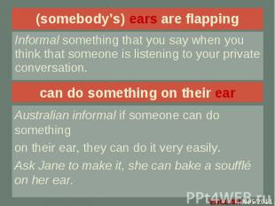 (somebody's) ears are flapping Informal something that you say when you think th