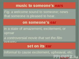 music to someone's ears Fig. a welcome sound to someone; news that someone is pl