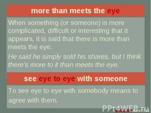 more than meets the eye When something (or someone) is more complicated, difficu