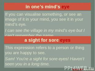 in one's mind's eye If you can visualise something, or see an image of it in you