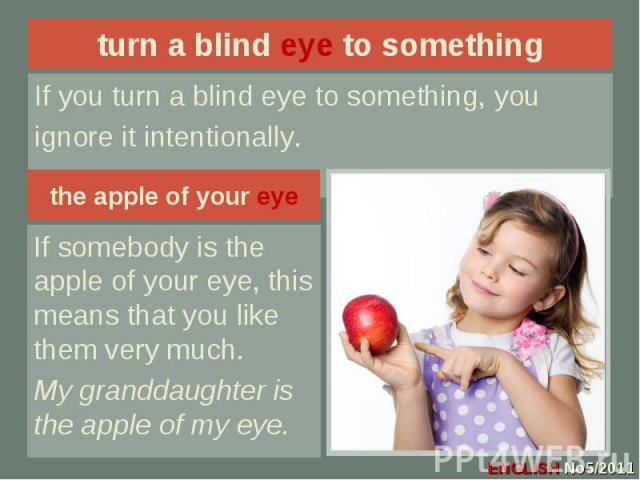 turn a blind eye to something If you turn a blind eye to something, youignore it intentionally.the apple of your eyeIf somebody is the apple of your eye, this means that you like them very much.My granddaughter is the apple of my eye.