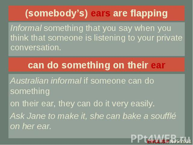 (somebody's) ears are flapping Informal something that you say when you think that someone is listening to your private conversation.can do something on their earAustralian informal if someone can do somethingon their ear, they can do it very easily…