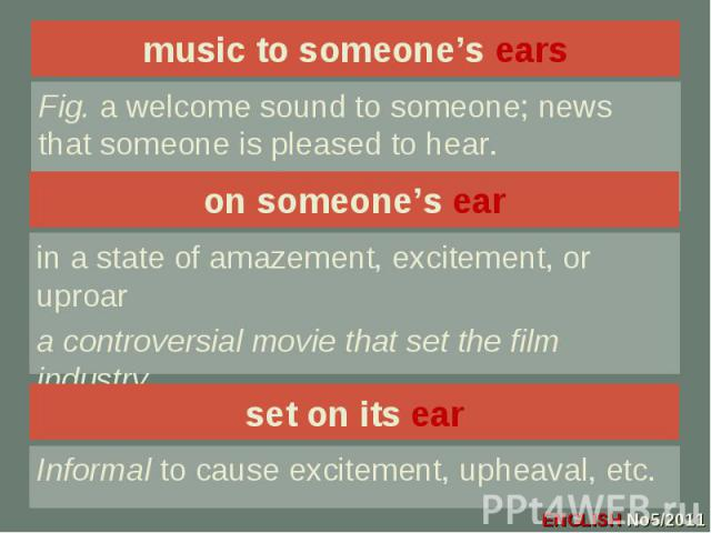 music to someone's ears Fig. a welcome sound to someone; news that someone is pleased to hear.on someone's earin a state of amazement, excitement, or uproara controversial movie that set the film industryon its ear.set on its earInformal to cause ex…