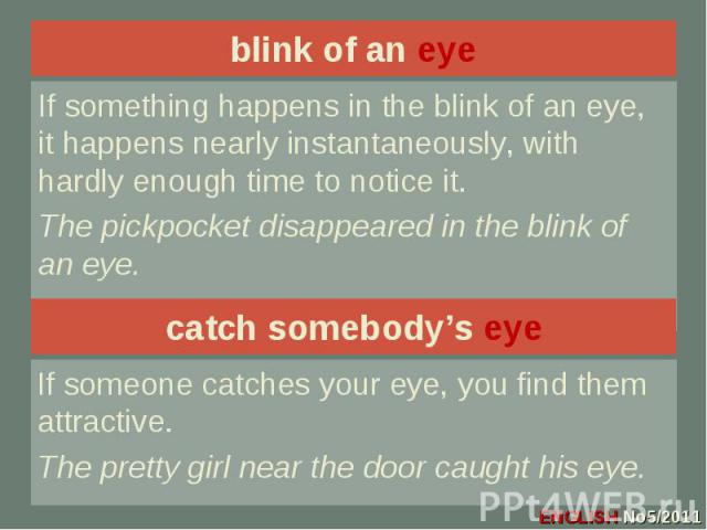 blink of an eye If something happens in the blink of an eye, it happens nearly instantaneously, with hardly enough time to notice it.The pickpocket disappeared in the blink of an eye.catch somebody's eyeIf someone catches your eye, you find them att…