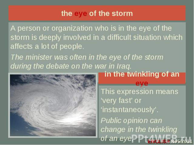 the eye of the storm A person or organization who is in the eye of the storm is deeply involved in a difficult situation which affects a lot of people. The minister was often in the eye of the storm during the debate on the war in Iraq.in the twinkl…