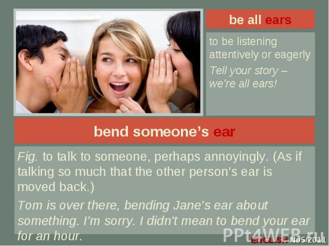 be all ears to be listening attentively or eagerlyTell your story – we're all ears!bend someone's earFig. to talk to someone, perhaps annoyingly. (As if talking so much that the other person's ear is moved back.)Tom is over there, bending Jane's ear…