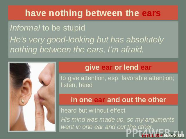 have nothing between the ears Informal to be stupidHe's very good-looking but has absolutely nothing between the ears, I'm afraid.give ear or lend earto give attention, esp. favorable attention; listen; heedin one ear and out the otherheard but with…