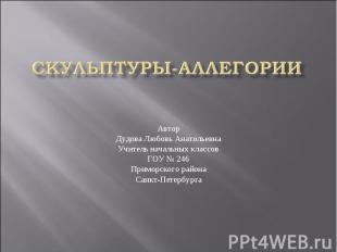 Скульптуры-аллегории АвторДудова Любовь АнатольевнаУчитель начальных классовГОУ