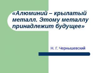 «Алюминий – крылатый металл. Этому металлу принадлежит будущее» Н. Г. Чернышевск