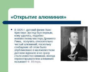 «Открытие алюминия» В 1825г. датский физик Ханс Кристиан Эрстед был первым, ком