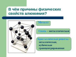 В чём причины физических свойств алюминия? Металл Связь - металлическая Кристалл