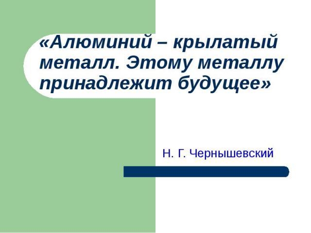 «Алюминий – крылатый металл. Этому металлу принадлежит будущее» Н. Г. Чернышевский