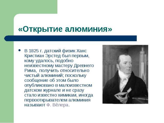 «Открытие алюминия» В 1825г. датский физик Ханс Кристиан Эрстед был первым, кому удалось, подобно неизвестному мастеру Древнего Рима, получить относительно чистый алюминий; поскольку сообщение об этом было опубликовано в малоизвестном датском журна…