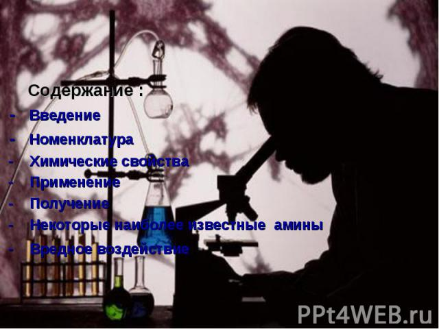 Содержание : - Введение - Номенклатура - Химические свойства - Применение - Получение - Некоторые наиболее известные амины - Вредное воздействие