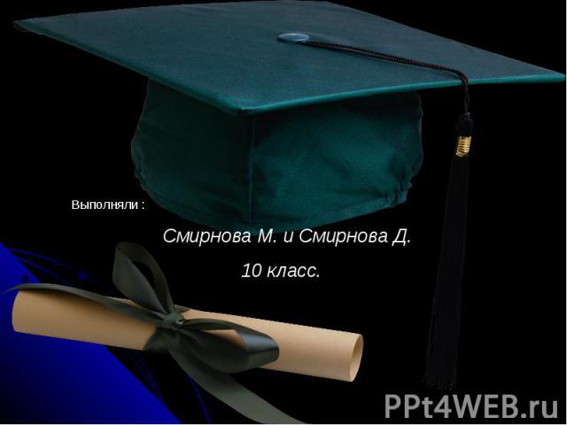 Выполняли : Смирнова М. и Смирнова Д. 10 класс.