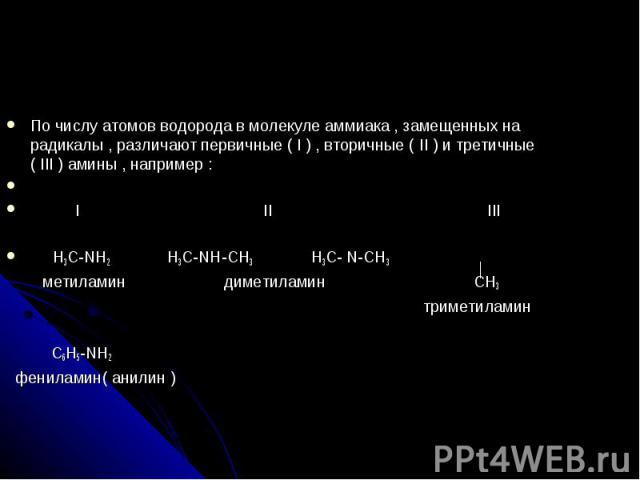По числу атомов водорода в молекуле аммиака , замещенных на радикалы , различают первичные ( I ) , вторичные ( II ) и третичные ( III ) амины , например : I II III H3C-NH2 H3C-NH-CH3 H3C- N-CH3 метиламин диметиламин CH3 триметиламин С6H5-NH2 фенилам…