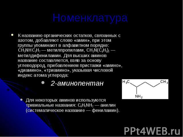 Номенклатура К названию органических остатков, связанных с азотом, добавляют слово «амин», при этом группы упоминают в алфавитном порядке: CH3NHC3Н7— метилпропилами, CH3N(С6Н5)2— метилдифениламин. Для высших аминов название составляется, взяв за о…