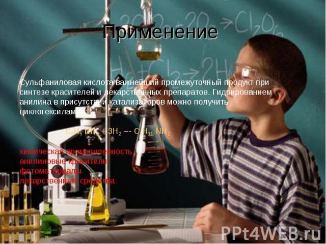 Применение Сульфаниловая кислота важнейший промежуточный продукт при синтезе красителей и лекарственных препаратов. Гидрированием анилина в присутствии катализаторов можно получить циклогексиламин: C6H5 NH2 + 3H2 --- C6H11 NH2 химическая промышленно…