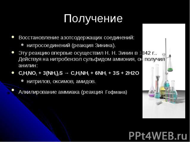 Получение Восстановление азотсодержащих соединений: нитросоединений (реакция Зинина). Эту реакцию впервые осуществил Н.Н.Зинин в 1842г.. Действуя на нитробензол сульфидом аммония, он получил анилин:C6H5NO2 + 3(NH4)2S → C6H5NH2 + 6NH3 + 3S + 2H2Oн…