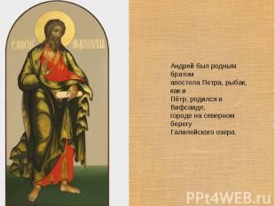 Андрей был родным братом апостола Петра, рыбак, как и Пётр, родился в Вифсаиде,