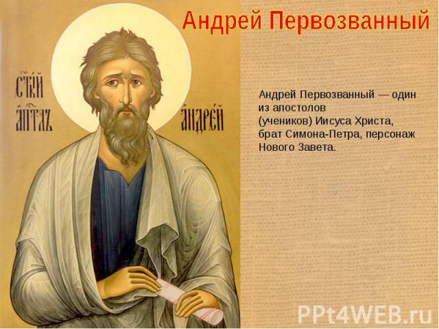 Андрей Первозванный Андрей Первозванный — один из апостолов (учеников) Иисуса Христа, брат Симона-Петра, персонаж Нового Завета.