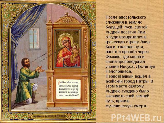 После апостольского служения в землях будущей Руси, святой Андрей посетил Рим, откуда возвратился в греческую страну Эпир. Как и в начале пути, апостол прошёл через Фракию, где снова и снова проповедовал учение Иисуса. Достигнув Пелопоннеса, Первозв…
