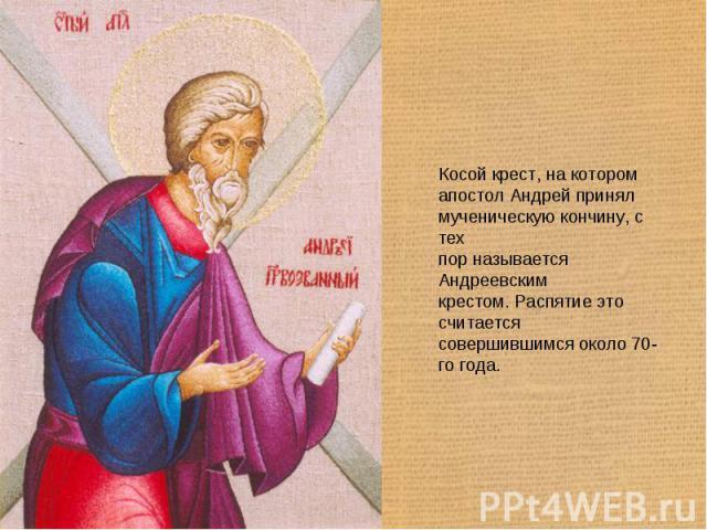 Косой крест, на котором апостол Андрей принял мученическую кончину, с тех пор называется Андреевским крестом. Распятие это считается совершившимся около 70-го года.