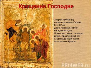 Крещение Господне Андрей Рублев (?)первая половина XV века81 x 62 смдоска липова