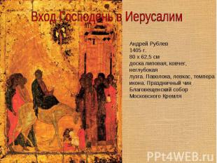 Вход Господень в Иерусалим Андрей Рублев1405 г.80 x 62,5 смдоска липовая, ковчег