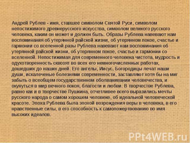 Андрей Рублев - имя, ставшее символом Святой Руси, символом непостижимого древнерусского искусства, символом великого русского человека, каким он может и должен быть. Образы Рублева навевают нам воспоминания об утерянной райской жизни, об утерянном …