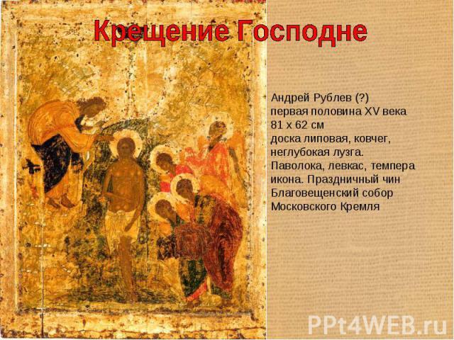 Крещение Господне Андрей Рублев (?)первая половина XV века81 x 62 смдоска липовая, ковчег, неглубокая лузга. Паволока, левкас, темпераикона. Праздничный чинБлаговещенский собор Московского Кремля