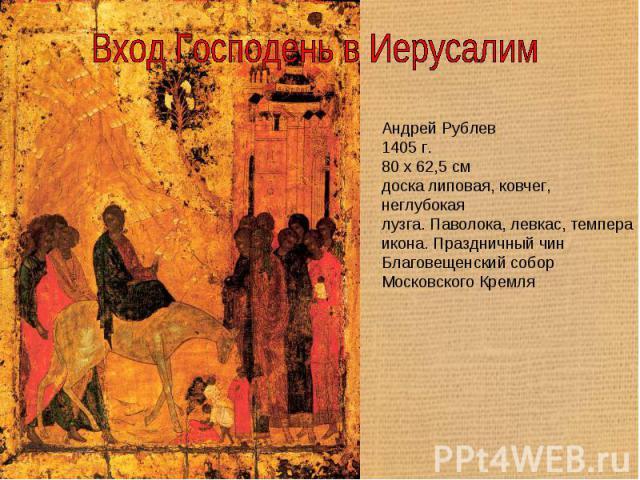 Вход Господень в Иерусалим Андрей Рублев1405 г.80 x 62,5 смдоска липовая, ковчег, неглубокаялузга. Паволока, левкас, темпераикона. Праздничный чинБлаговещенский собор Московского Кремля