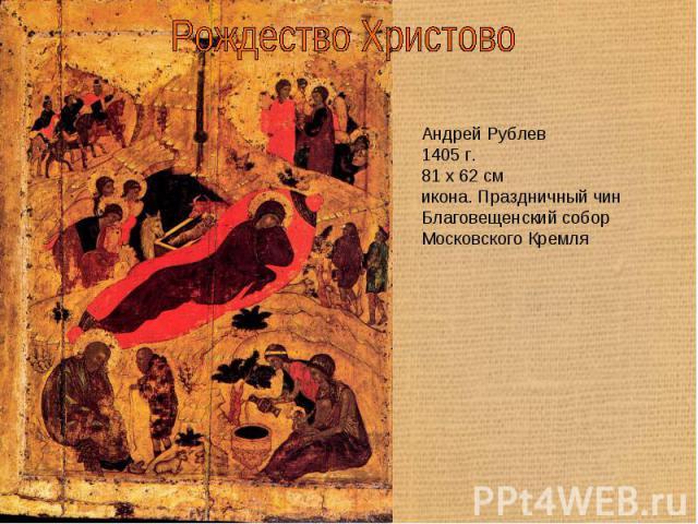 Рождество Христово Андрей Рублев1405 г.81 x 62 смикона. Праздничный чинБлаговещенский собор Московского Кремля