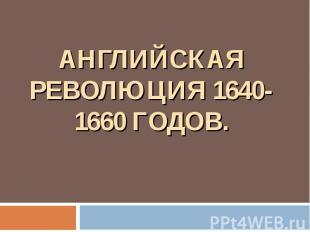 АНГЛИЙСКАЯ РЕВОЛЮЦИЯ 1640-1660 ГОДОВ.