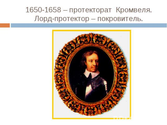 1650-1658 – протекторат Кромвеля.Лорд-протектор – покровитель.