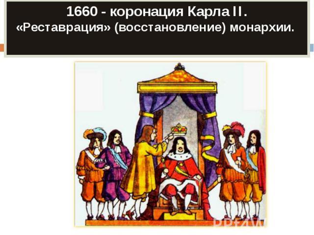 1660 - коронация Карла II.«Реставрация» (восстановление) монархии.