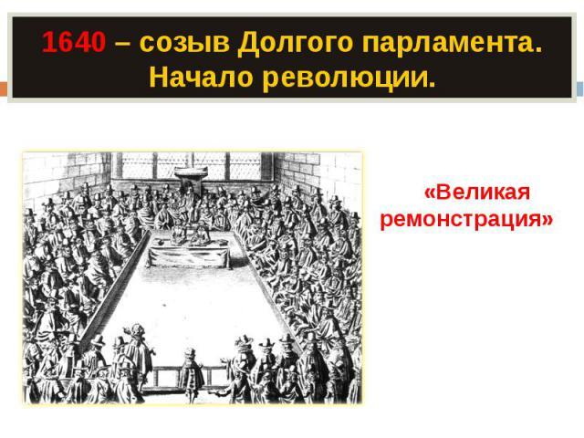 1640 – созыв Долгого парламента. Начало революции. «Великая ремонстрация» – протест против злоупотреблений королевской властью.