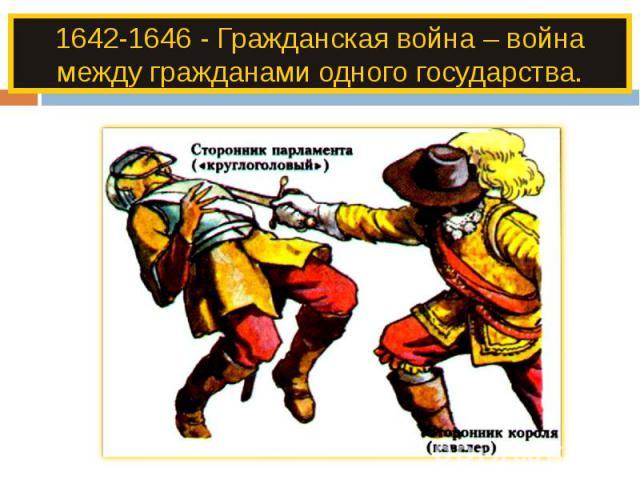 1642-1646 - Гражданская война – война между гражданами одного государства.