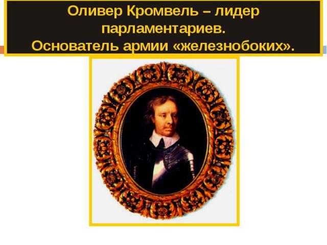 Оливер Кромвель – лидер парламентариев.Основатель армии «железнобоких».