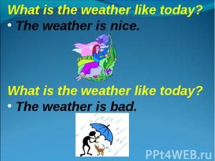 What is the weather like today? The weather is nice.What is the weather like tod