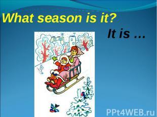 What season is it?It is …