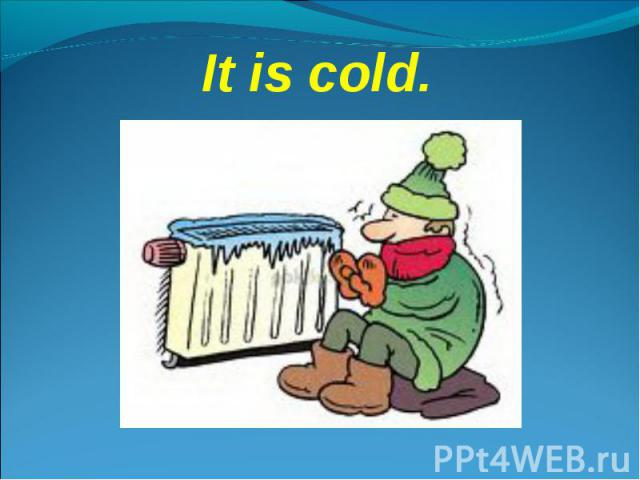 It is cold.