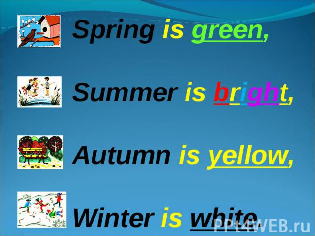 Spring is green,Summer is bright,Autumn is yellow,Winter is white.