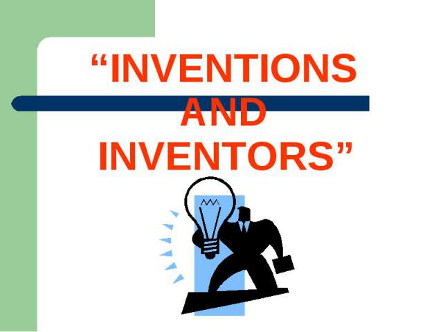 """""""INVENTIONS AND INVENTORS"""""""