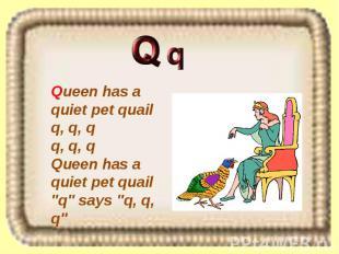 """Queen has a quiet pet quail q, q, q q, q, q Queen has a quiet pet quail """"q"""" says"""
