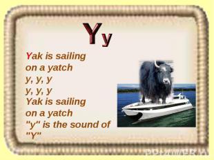 "Yak is sailing on a yatch y, y, y y, y, y Yak is sailing on a yatch ""y"" is the s"