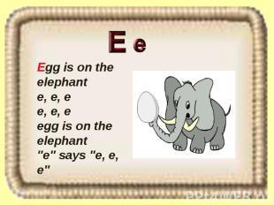 """Egg is on the elephant e, e, e e, e, e egg is on the elephant """"e"""" says """"e, e, e"""""""