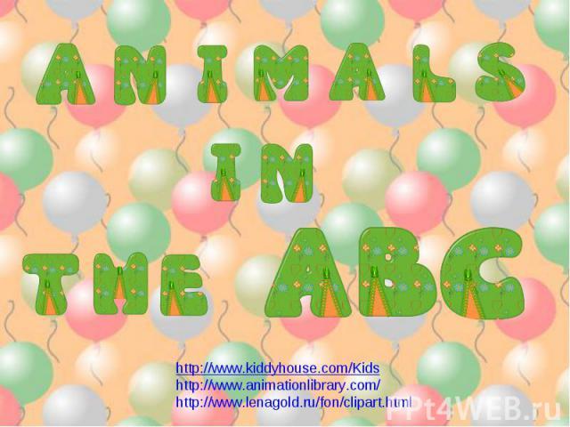 Animals in the ABC http://www.kiddyhouse.com/Kidshttp://www.animationlibrary.com/ http://www.lenagold.ru/fon/clipart.html
