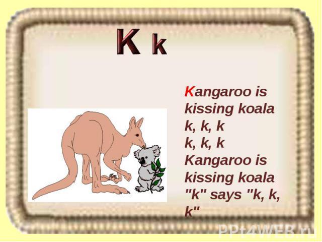 Kangaroo is kissing koala k, k, k k, k, k Kangaroo is kissing koala